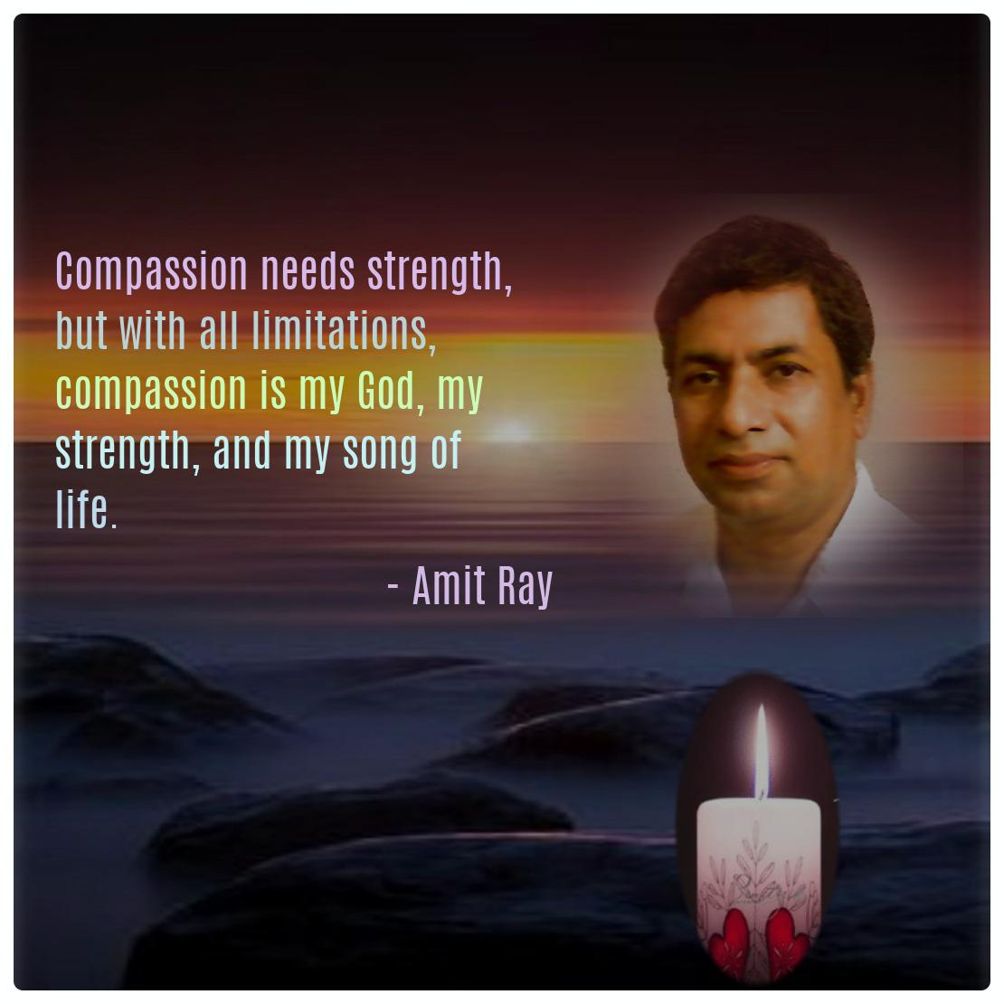 Compassion needs strength, but with all limitations, compassion is my God, my strength, and my song of life. -- Amit Ray